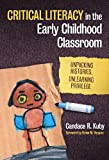Critical Literacy in the Early Childhood Classroom : Unpacking Histories, Unlearning Privilege, Kuby, Candace R., 0807754706