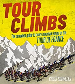 Tour Climbs: The complete guide to every mountain stage on the Tour de France by [Sidwells, Chris]