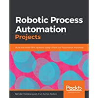 Robotic Process Automation Projects: Build real-world RPA solutions using UiPath and Automation Anywhere