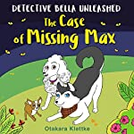 The Case of Missing Max: Detective Bella Unleashed, Book 1 | Otakara Klettke