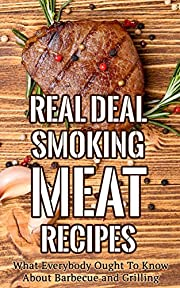 Real Deal Smoking Meat Recipes: What Everybody Ought To Know About Barbecue and Grilling