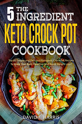 The 5-Ingredient Keto Crock Pot Cookbook: Top 60 Simple and Delicious Ketogenic Crock-Pot Recipes To Make Your Body Healthier and Rapid Weight Loss! by David  J. Harris