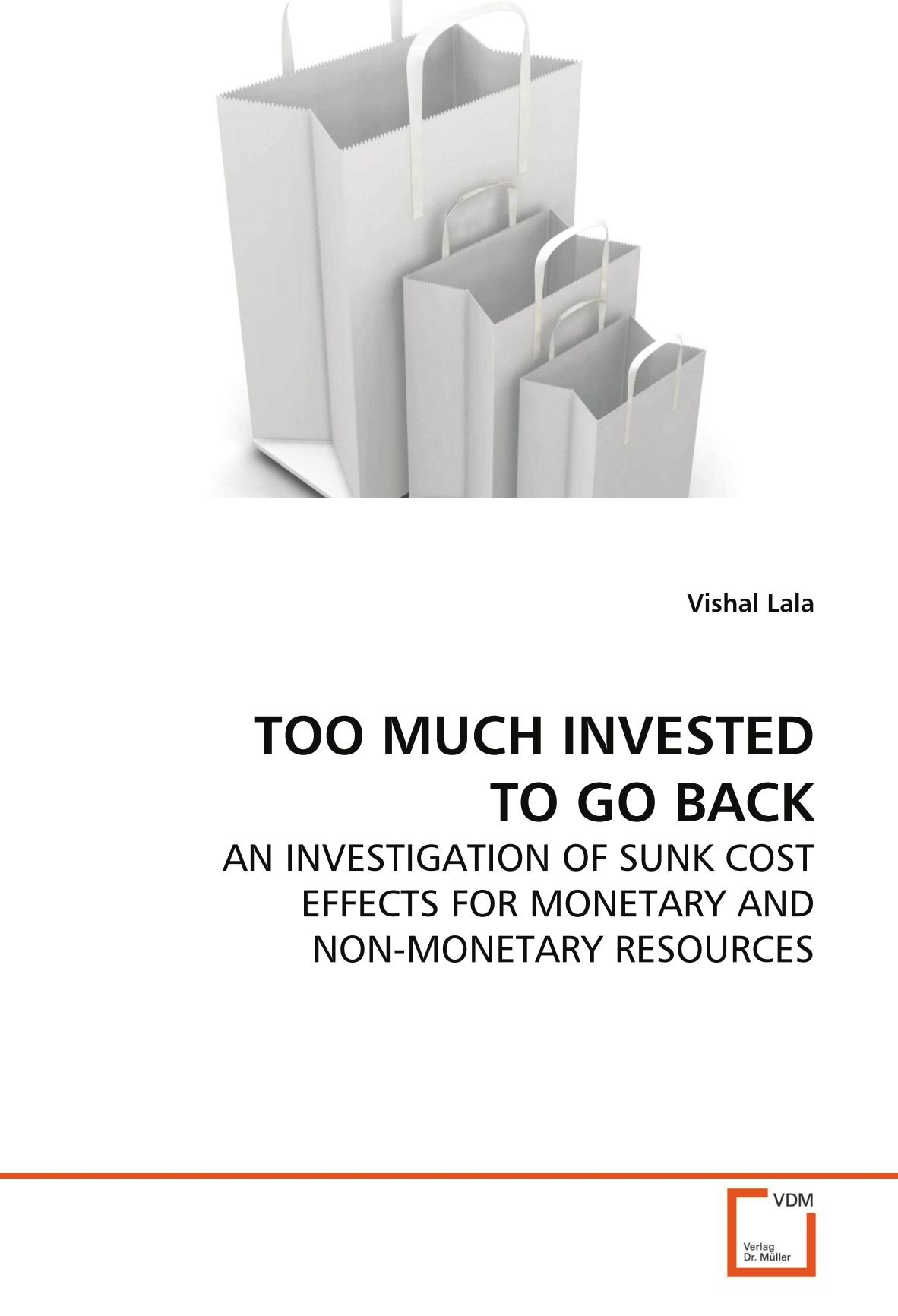 TOO MUCH INVESTED TO GO BACK: AN INVESTIGATION OF SUNK COST EFFECTS FOR MONETARY AND NON-MONETARY RESOURCES PDF