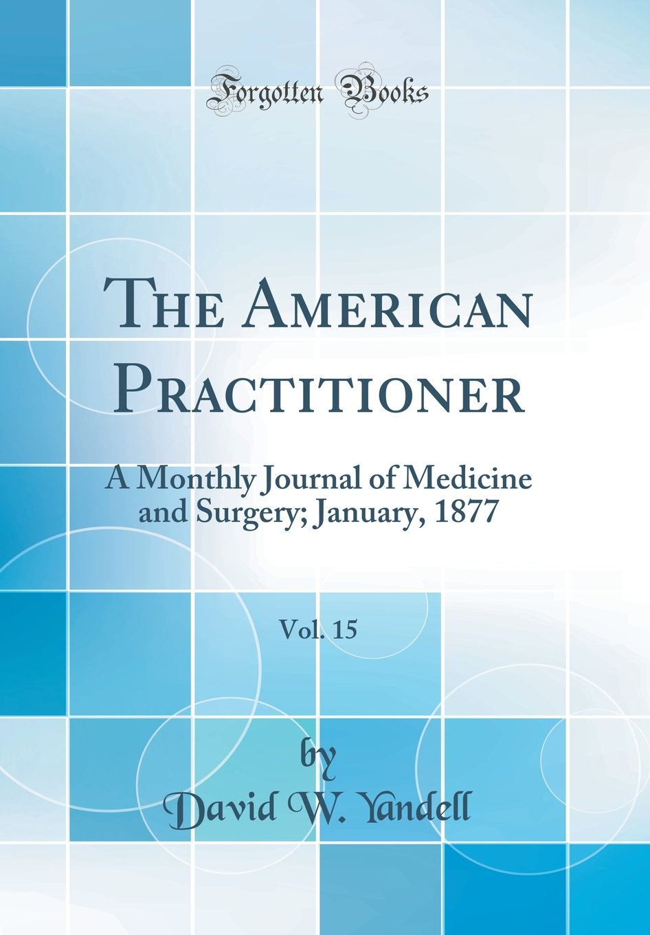 Read Online The American Practitioner, Vol. 15: A Monthly Journal of Medicine and Surgery; January, 1877 (Classic Reprint) pdf epub