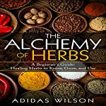The Alchemy of Herbs: A Beginner's Guide: Healing Herbs to Know, Grow, and Use | Adidas Wilson