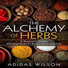 The Alchemy of Herbs: A Beginner's Guide: Healing Herbs to Know, Grow, and Use Audiobook by Adidas Wilson Narrated by Kimberly Hughey