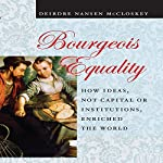 Bourgeois Equality: How Ideas, Not Capital or Institutions, Enriched the World | Deirdre N. McCloskey