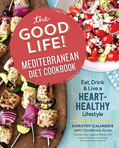 The Good Life! Mediterranean Diet Cookbook: Eat, Drink, and Live a Heart-Healthy Lifestyle by Dorothy Calimeris