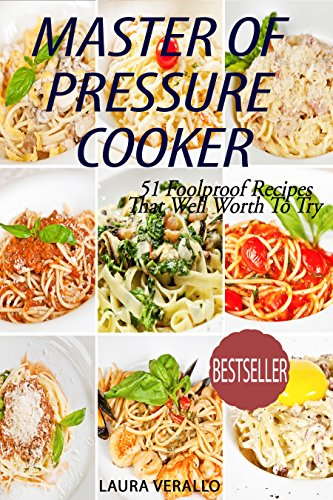 Master Of Pressure Cooker: 51 Foolproof Recipes That Well Worth To Try by Laura Verallo