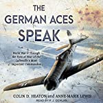 The German Aces Speak: World War II Through the Eyes of Four of the Luftwaffe's Most Important Commanders | Anne-Marie Lewis,Jon Guttman,Brigadier General Robin Olds USAF (Ret.),Oberleutnant Kurt Schulze,Colin D. Heaton