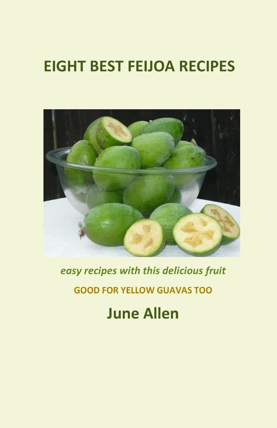 Eight Best Feijoa Recipes: Good for Yellow Guavas too.  A skinny cookbook (Volume 1) PDF