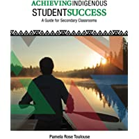 Achieving Indigenous Student Success: A Guide for 9 to 12 Classrooms