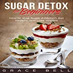 Sugar Detox for Beginners: How to Stop Sugar Addiction, Eat Healthy, and Lose Weight | Grace Bell