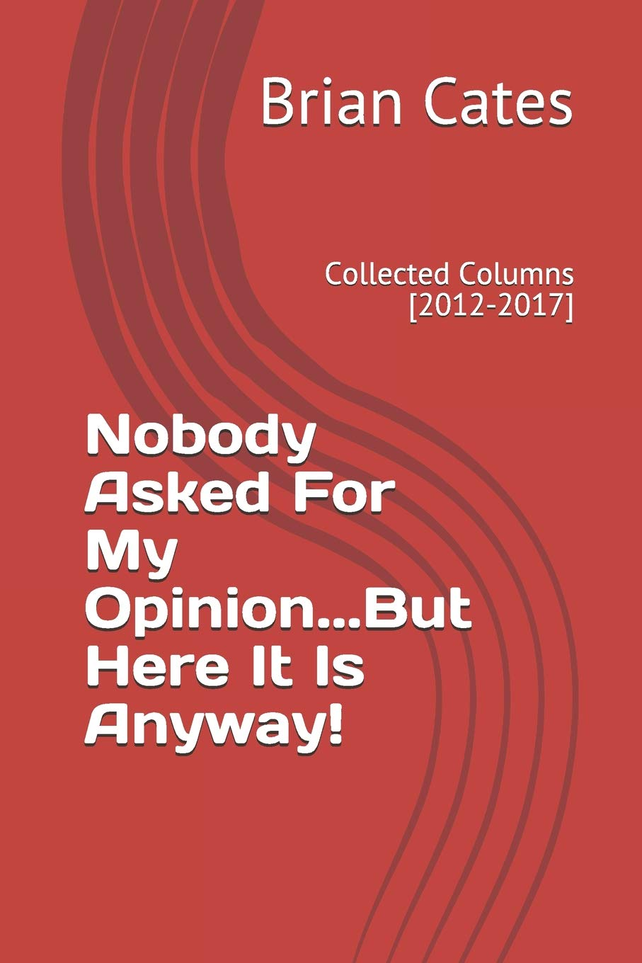 Nobody Asked For My Opinion But Here It Is Anyway Collected Columns 2012 2017 Cates Brian 9781720272212 Amazon Com Books According to brian cates there is much more. nobody asked for my opinion but here