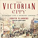 The Victorian City: Everyday Life in Dickens' London Audiobook by Judith Flanders Narrated by Corrie James