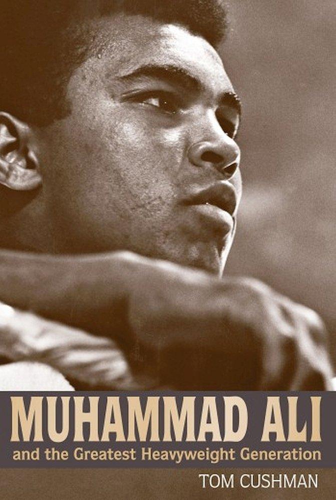 Cushman, T: Muhammad Ali and the Greatest Heavyweight Gener ...