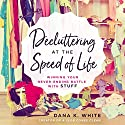 Decluttering at the Speed of Life: Winning Your Never-Ending Battle with Stuff Audiobook by Dana K. White Narrated by Dana K. White