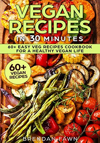 Vegan Recipes in 30 Minutes: 60+ Easy Veg Recipes Cookbook for a Healthy Vegan Life (Book 2) (Healthy Life) by Brendan Fawn