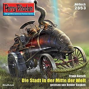 Die Stadt in der Mitte der Welt (Perry Rhodan 2553) Hörbuch