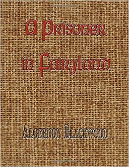 A Prisoner in Fairyland by Algernon Blackwood (2015-08-09)