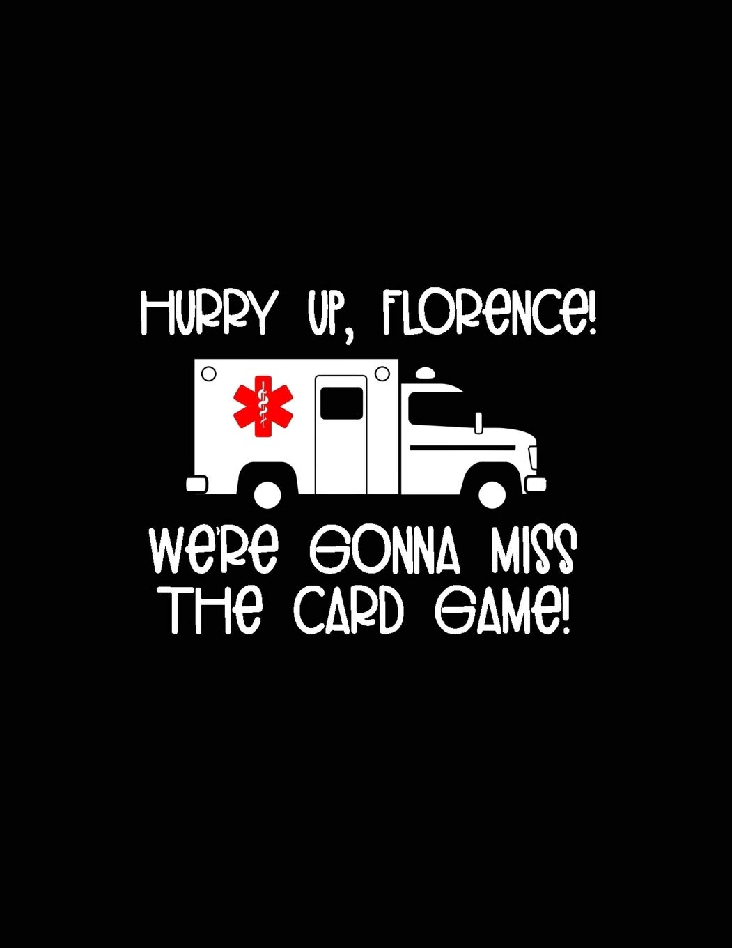 Hurry Up, Florence Were Gonna Miss the Card Game!: 2020 ...