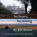 Be Brave, Be Strong: A Journey Across the Great Divide Audiobook by Jill Homer Narrated by Sharon Olivia Blumberg