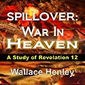 Spillover: War In Heaven: A Study of Revelation 12 Audiobook by Wallace Henley Narrated by Andrew Bowersock