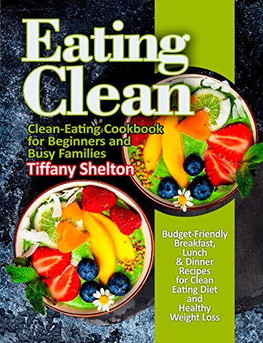 Eating Clean: Budget-Friendly Breakfast, Lunch & Dinner Recipes for Clean Eating Diet and Healthy Weight Loss. Clean-Eating Cookbook for Beginners and Busy Families (eat clean diet recipes) ()