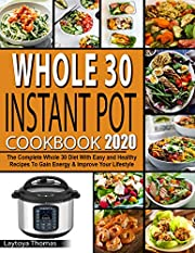 Whole 30 Instant Pot Cookbook 2020: The Complete Whole 30 Diet With Easy and Healthy Recipes To Gain Energy  & Improve Your Lifestyle