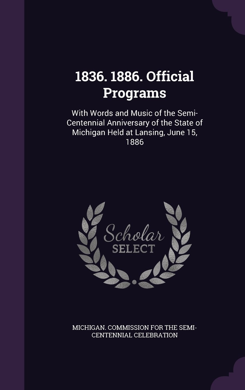 1836. 1886. Official Programs: With Words and Music of the Semi-Centennial Anniversary of the State of Michigan Held at Lansing, June 15, 1886 pdf epub
