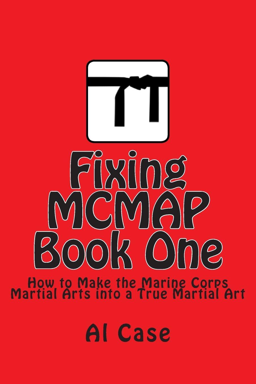 Fixing MCMAP 1: Making the Marine Corps Martial Arts Program a True Martial Art (Volume 1) pdf