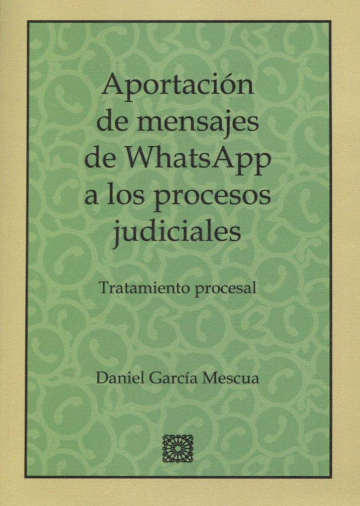 Aportación de mensajes de whatsapp a los procesos judiciales: Tratamiento procesal Tapa blanda – 19 mar 2018 Daniel García Mescua Editorial Comares 8490455392 Courts & procedure