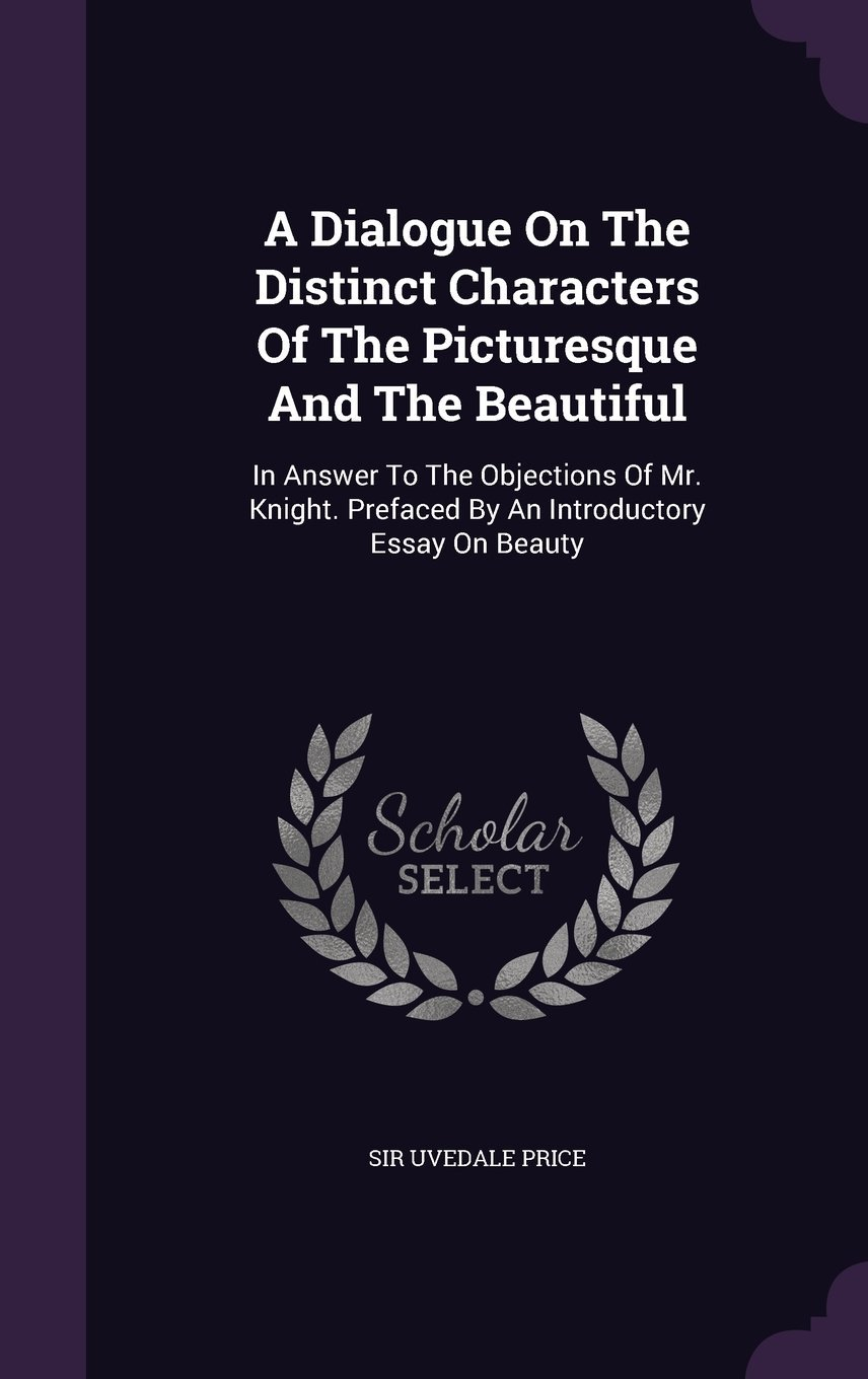 Download A Dialogue on the Distinct Characters of the Picturesque and the Beautiful: In Answer to the Objections of Mr. Knight. Prefaced by an Introductory Essay on Beauty pdf