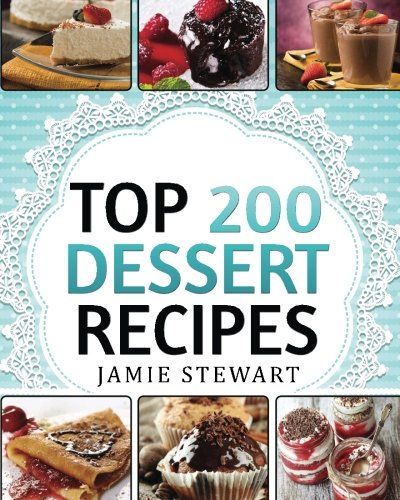 Dessert Cookbook  Top 200 Dessert Recipes: Delicious and Healthy Recipes for Any Occasion  Christmas New Year#039s Eve etc Cakes Muffins Cookies Chocolate Bars Ice Cream Marshmallow Candy