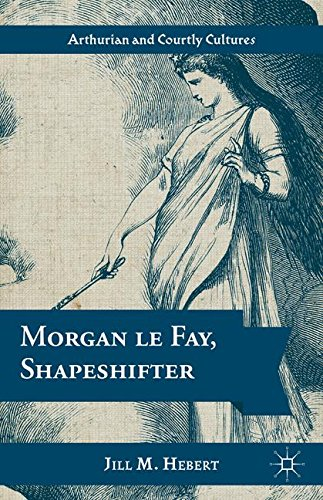 Morgan le Fay, Shapeshifter (Arthurian and Courtly Cultures)