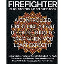 Black Background Firefighter Coloring Book: Midnight Edition Firefighter Themed Coloring Book For Adults Containing 40 Stress Relieving Funny Mandala Coloring  Pages With Rude Fireman Jokes And Funny Quotes