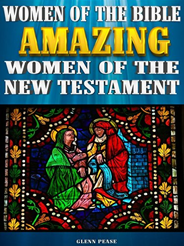 Women of the Bible: Amazing women of the New Testament by [Pease, Glenn]
