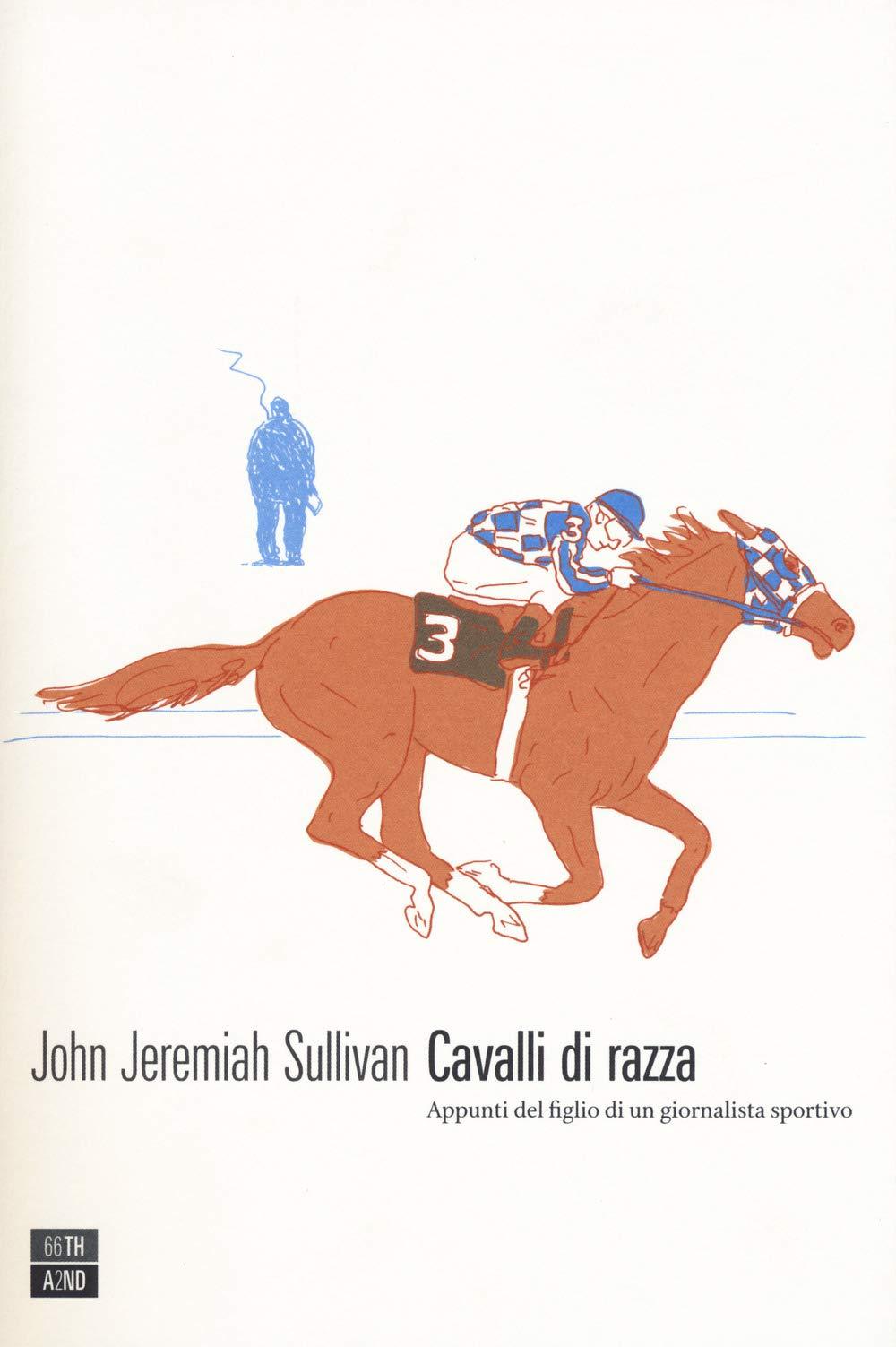 Cavalli di razza. Appunti del figlio di un giornalista sportivo Copertina flessibile – 6 set 2018 John Jeremiah Sullivan G. Tonoli 66th and 2nd 8832970430