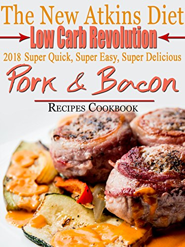 The New Atkins Diet Low Carb Revolution 2018 Super Quick, Super Easy, Super Delicious Pork & Bacon Recipes Cookbook