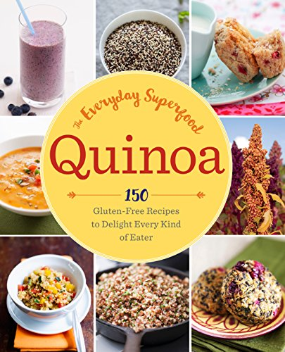 Quinoa: The Everyday Superfood: 150 Gluten-Free Recipes to Delight Every Kind of Eater (The Best Quinoa Recipes)