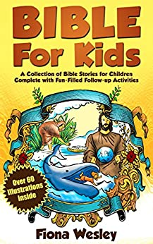 Bible For Kids: A Collection of Bible Stories for Children Complete (Over 60 Illustrated) (With Over 100 Fun-Filled Follow-Up Activities) by [Wesley, Fiona]