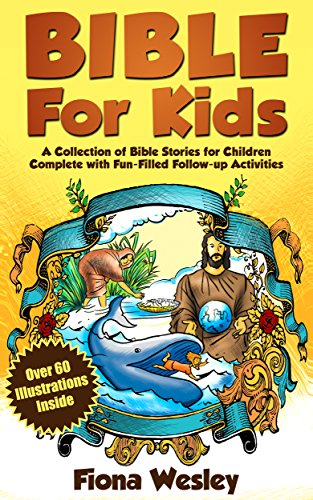 Bible For Kids: A Collection of Bible Stories for Children Complete (Over 60 Illustrated) (With Over 100 Fun-Filled Follow-Up (Bible Fun For Kids)