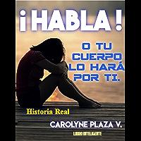 ¡HABLA!: O TU CUERPO LO HARÁ POR TI (Spanish Edition)