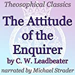 The Attitude of the Enquirer: Theosophical Classics | C.W. Leadbeater