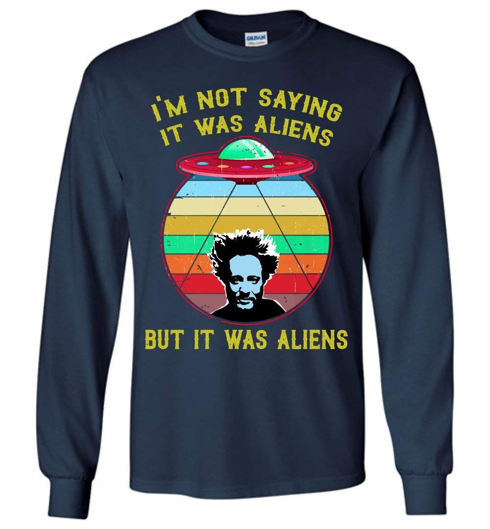 I M Not Saying It Was Aliens But It Was Aliens Shirts