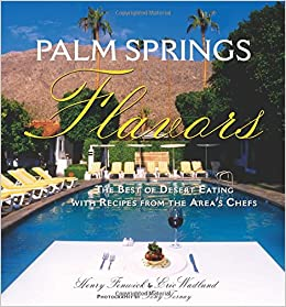 palm springs flavors the best of desert eating with recipes from the areas chefs