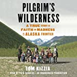 Pilgrim's Wilderness: A True Story of Faith and Madness on the Alaska Frontier | Tom Kizzia