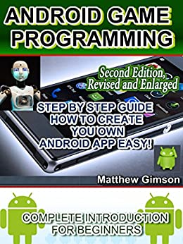 ANDROID GAME PROGRAMMING: COMPLETE INTRODUCTION FOR BEGINNERS: STEP BY STEP GUIDE  HOW TO CREATE YOUR OWN ANDROID APP EASY! 2nd Edition, Revised and Enlarged (Programming is Easy B