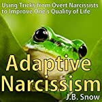 Adaptive Narcissism: Using Tricks from Overt Narcissists to Improve One's Quality of Life | J.B. Snow