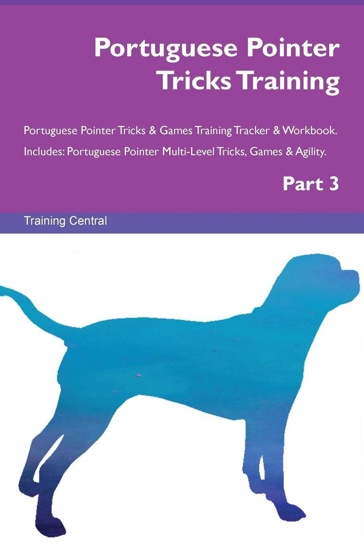 Portuguese Pointer Tricks Training Portuguese Pointer Tricks & Games Training Tracker & Workbook.  Includes: Portuguese Pointer Multi-Level Tricks, Games & Agility. Part 3 pdf